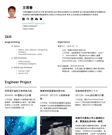 資料分析師、演算法工程師、軟體工程師、軟體專案管理 Resume Examples - 王君善 Wang Chunshan 使用Python建置線上服務,擅長為許多不同的場域進行資訊系統建置與收集需求,因此有著包含實習、國外交流等特殊經驗。 目前任職於思華科技,擔任NLU 軟體工程師一職,協助模型的訓練測試、後端API之建置。 國立中央大學 網路學習科技研究所 國立虎尾科大 資訊...