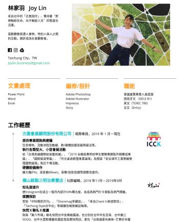 活動企劃、企劃行銷、文案企劃 Resume Examples - 林家羽 Joy Lin 來自台中的「古意因仔」,秉持著 〝 即使輸給生命,也不輸給人生 〞 的態度生活著。 喜歡觀察周遭人事物,特别人與人之間的互動,期許成為社會觀察者。  Taichung City,TW joylin.business@gmail.com 文書處理 Power Point...