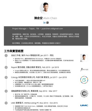 Project Manager Resume Examples - 陳俞安 Alvin Chen Project Manager • Taipei,TW • yuanchen.ot@gmail.com 做過跨國科技、新創行銷、海外創投、大型策展、遊戲產業、特殊教育;從每個學習的過程中,學會發想、擴散、聚斂,以及深入思考事物的核心,有自己的見解,培養自己看事情的...