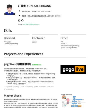 Backend engineer Resume Examples - 莊雲凱 YUN-KAI, CHUANG 成功大學資訊工程系碩士 2017//08 高雄第一科技大學電腦與通訊工程系學士 2013//06  E-mail: as@gmail.com Skills Backend Golang (gin) C (socket programming) Cont...