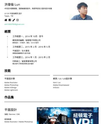 UI /UX & 平面 & 網頁設計 Resume Examples - 洪偉倫 Lun 設計師,5年設計相關經驗。 擅長影像合成和插畫、平面與網頁UI、活動網頁製作,UX思考。 興趣是繪畫、看書與攝影。 設計 Taipei,TW ak@gmail.com 經歷 工作經歷一,2014 年 10 月年 5 月 美編設計/紐頓電子有限公司 網站UI設計,UX使用者經驗設...