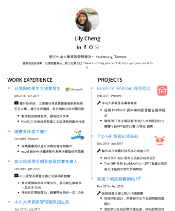 Resume Examples - Lily Cheng 國立中山大學資訊管理學系 • Kaohsiung, Taiwan 喜歡接受新挑戰、欣賞美麗事物,努力充實自己. There's nothing you can't do if you put your mind to it. EXPERIENCES PROJECTS 台灣...