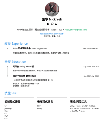 Unity遊戲工程師 Resume Examples - 葉寧 Nick Yeh Unity遊戲工程師 | 獨立遊戲開發者 Taipei • TW • nickyeh97@gmail.com 相信遊戲能夠改變社會的開發者 熱愛技術、音樂、生活 經歷 Experience Buho不或互動娛樂 Game Programmer MarJan 2019 開...