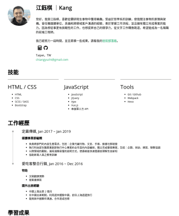 Junior Front-end Developer Resume Examples - 江鈺棋 | Kang 曾任職媒體單位編輯,在職期間為開始自學前端技術,喜歡從鑽研陌生事物中獲得樂趣,熱愛網頁開發、學習新技術。我具備和跨領域客戶溝通的經驗,在每一個職場階段,我都追求盡善盡美,帶給公司更多貢獻並共同成長。 我已累積實作了 20 個以上大大小小的專案作品,包含 RESTful A...