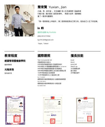 室內設計/室內裝修業 Resume Examples - 簡育賢 Yuxian , Jian 29歲,男,射手座 ,天生樂觀 對人生充滿理想 富幽默感 行動力強 勇於嘗試 接受新事物 , 熱愛大自然 喜歡攝影 養了一隻長毛臘腸狗 「第一個青春是上帝給的; 第二個青春是靠自己努力的。是為自己人生下的註解。 我的作品集 My Portfoliokyo78...