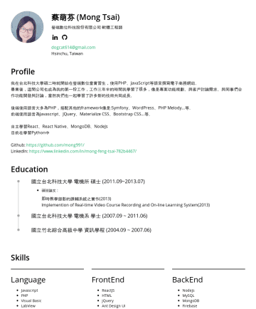 Resume Examples - 蔡萌芬 (Mong Tsai) 香港商宏焰有限公司(Cenpiph) 軟體工程師 Taipei, Taiwan dogcat614@gmail.com Profile 我在台北科技大學碩二時就開始在瑩端數位當實習生,使用PHP、JavaScript等語言撰寫電子商務網站。 畢業後,瑩端數位也成...