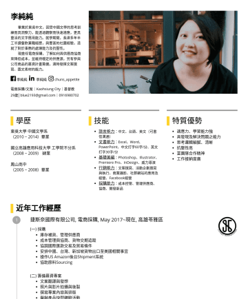 採購/企劃/文案 Resume Examples - 李純純 畢業於東吳中文,因受中國文學的思考訓練而具洞察力,能透過觀察而快速適應,更具靈活的文字應用能力。 就學期間,長達多年半工半讀餐飲兼職經歷,與豐富的社團經驗,造就了對於事務的處理能力及抗壓性。 現擔任電商採購,了解如何與供應商協商來降低成本,並維持穩定的供應源,另有參與公司商品的募資計畫...