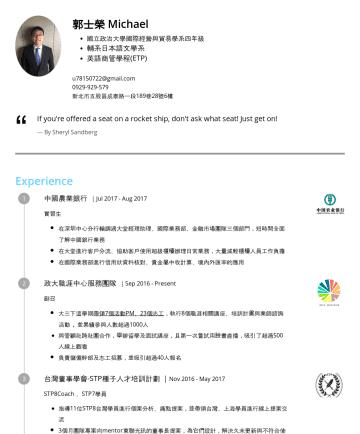 行銷/金融/貿易/海外業務相關 Resume Examples - 郭士榮 Kuo, Shih-Jung 熱愛挑戰不設限,並擁有豐富的國際經驗( 德國、中國、香港 ) 在學期間做了三份實習,公 司規模橫跨新創公司到世界500強企業、產業遍及行銷與金融 ,也因此更了解自己的熱情所在與職涯發展。 Taipei,TWu@gmail.com 教育程度 國立政治大學 國...