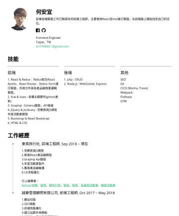 Frontend Engineer Resume Examples - 何安宜 從事前端開發工作已餘兩年的前端工程師,主要使用React及Vue進行開發。 Frontend Engineer Taipei,TW an@gmail.com 技能 前端 1. React & Redux : Redux配合React Apollo、React Router、Redux ...