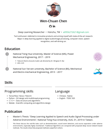 Deep Learning Researcher Resume Examples - Wen-Chuan Chen Email : a@gmail.com • Phone :• Linkedin : linkedin.com/in/wen-chuan-chen/ Education National Tsing Hua University, Master of Science...