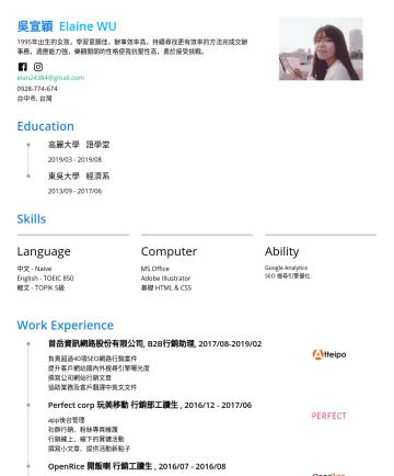 行銷企劃人員 Resume Examples - 吳宣穎 Elaine WU 1995年出生的女孩,永遠抱著好奇心,喜歡自學很多知識,認為最好的學習就是實作,曾利用短暫的3個月時間學習完全不熟的領域並獨立產出相關文章,平時也認真經營翻譯部落格與粉絲專頁,也喜歡在IG分享有趣的韓國流行。 性子急,喜歡用最短的時間完成一件事,辦事效率高,持續尋找...