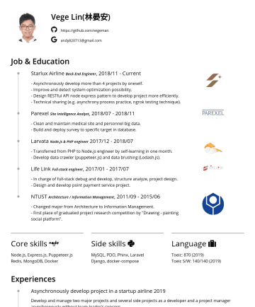 JS後端工程師、ML/AI實習工程師 Resume Examples - Vege Lin(林晏安) https://github.com/vegeman andy820713@gmail.com Job & Education Starlux Airline Back-End Engineer , 2018//11 - Asynchronously develop...