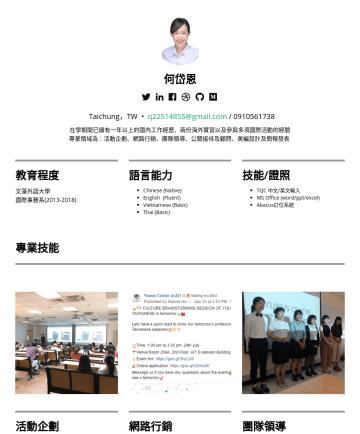 活動企劃/行銷企劃/銷售業務/公關人員 Resume Examples - 何岱恩 Taichung,TW • q@gmail.com 在學期間已擁有一年以上的國內工作經歷、兩份海外實習以及參與多項國際活動的經驗 專業領域為:活動企劃、網路行銷、團隊領導、公關接待及顧問、美編設計及簡報發表 教育程度 文藻外語大學 國際事務系語言能力 Chinese (Native) ...