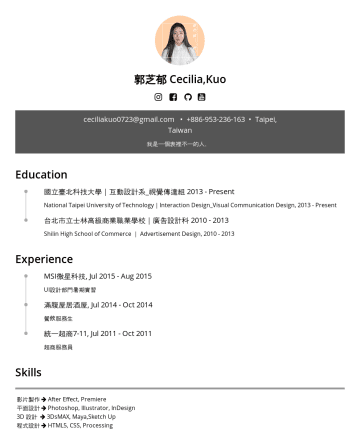 Photoshop, InDesign, Illustrator, 3ds max, After Effects, Premiere Resume Examples - 郭芝郁 Cecilia,Kuo kakushiiku @gmail.com •Taipei, Taiwan Education 國立臺北科技大學|互動設計系_視覺傳達組National Taipei University of Technology|Interaction Design_Vis...