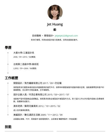 文字編輯/平面設計 履歷範本 - Jet Huang 目前職稱 • 開發設計• jetjetjet22@gmail.com 對流行憧憬,利用自身設計能力與美感,往時尚產業前進中。 學歷 大葉大學/工業設計系 2006/09~2010/06(畢業) 台南第二高級中學/美術班 L2002/09~2004/06(畢業) 工作經歷 開...