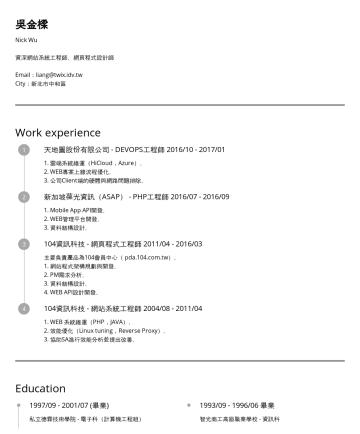 Resume Examples - 吳金樑 Nick Wu 資深網站系統維運工程師、資深網頁程式設計師、精通網站效能調校 Linux Server 管理經驗 7年、Web Server Cluster 管理經驗 5年、PHP 開發經驗 7年 、Coldfusion 開發經驗 2年、Java 開發經驗 1年、DevOps 經驗 6...