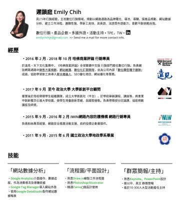 行銷企劃 履歷範本 - 遲韻庭 Emily Chih 具2.5年行銷經驗,主攻數位行銷領域,規劃以網路通路為品牌曝光、導流、導購,擅產品規劃、網站數據分析、建立工作流程。邏輯性強、學新工具快、具英語、法語等外語能力,喜歡不斷挑戰自我。 數位行銷 • 產品企劃 • 多國外語 • 活動主持 • TPE,TW • emil...