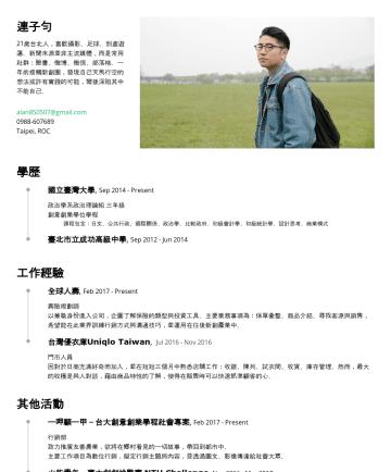 简历范本 - 連子勻 21歲台北人,喜歡攝影、足球、到處遊蕩。新聞來源並非主流媒體,而是常用社群:臉書、微博、微信、部落格。一年前接觸新創圈,發現自己天馬行空的想法或許有實踐的可能,爾後深陷其中不能自己。 alan850507@gmail.comTaipei, ROC 學歷 國立臺灣大學 , SepPres...