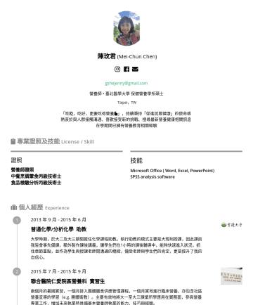營養師、營養專員、營養師助理 Resume Examples - 陳玫君 ( Mei-Chun Chen) gshejenny@gmail.com 臺北醫學大學 保健營養學系碩士 Taipei,TW 「吃飽,吃好,更要吃得營養 」,堅信自己「健康促進」的使命 熱衷於與人群接觸溝通、喜歡接受新的挑戰、搜尋最新健康相關訊息  專業證照及技能 License /...