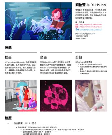 插畫設計師 Resume Examples - 劉怡萱Liu Yi-Hsuan 我擅長平面化風的插畫,多以高對比陰影反差營造畫面,擅長描繪不同情境下的不同環境氛圍。同時也擁有多支動畫製作與專案剪輯經驗。 線上作品集 插畫| http://liuyihsuan.tumblr.com/ 動畫| https://vimeo.com/liuyihs...