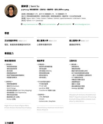 A.I. Project Manager, A.I. Product Manager 履歷範本 - 蘇紳源 | Semi Su ▙ ▚ ▛ ▜ ▝▞ ▟▖ 專案規劃管理 + 互動科技 + 機器學習 + 認知心理學 ▜▝ ▞ ▟ ▜▚ ▙ 【經歷】跨領域職涯 10 年,其中 PM 相關經歷 2 年, RD 相關經歷 5 年 【能力】跨領域專案規劃管理 / 互動程式開發 / 精實與敏捷原則 / ...