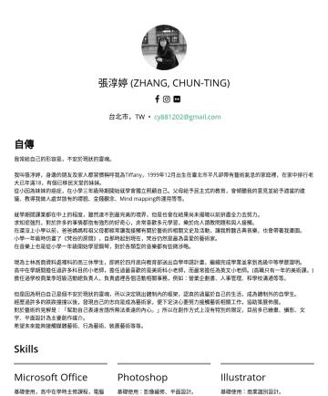 藝術行政 Resume Examples - 張淳婷 Tiffany Zhang 1999年12月出生於台北市,在校期間學習網頁/程式設計,休學轉為自學後投身於藝術行業。 擅長各類型企劃執行、社群行銷、平面視覺設計、人像攝影以及展覽策劃。 現任職於 萬鴻整合行銷股份有限公司 擔任企劃執行,並以策展人及平面攝影師身份於額外時間接案。 Ski...