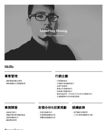 業務/行銷經理 Resume Examples - ShinPing Huang shinpin.h@gmail.com Skills 專案管理 .專案溝通與整合管理 .專案規劃執行與範圍管理 行銷企劃 .行銷策略擬定 .行銷製作物規劃與執行 .品牌行銷管理 .異業合作規劃與執行 .社群操作規劃與執行 .廣告效益評估(GA分析 & Facebo...