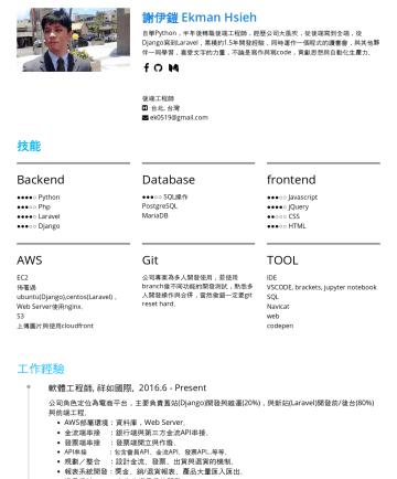 後端工程師,全端工程師 Resume Examples - Ekman Hsieh  軟體工程師 • Taipei ,TW • ek0519@gmail.com 機電、管理背景,從事工程設計、管理六年,覺得深感不夠而自學程式,從2016年中至今累積電商、服務平台、媒體多樣化的專案經驗,熱衷於商業模式研究、商業流程規劃,尋找不只有編寫代碼的挑戰。 好的...