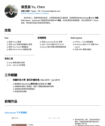 Front-End Engineer 網頁前端工程師 Resume Examples - 侯昱辰 Yu, Chen 前端工程師 • Taipei,TW • mrmosssir@gmail.com Github | Facbook | Medium | Codepen 具有好奇心,喜歡學習新的技術,大學畢業前擔任計劃助理,負責網頁前端 Bootstrap 切版與 SCSS 規劃 We...
