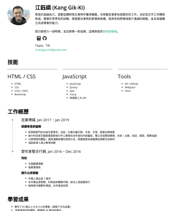 Junior Front-end Developer Resume Examples - 江鈺祺 | Kang 您好,我是江鈺棋,喜歡從鑽研陌生事物中獲得樂趣。受益於哲學系的訓練,使我關注事物的原理與架構。曾任職媒體單位,具備和跨領域客戶溝通的經驗,善於掌握工作流程,並且擁有獨立完成專案的能力。因為想從事更有挑戰性的工作,也想提昇自己的競爭力,從文字工作轉換跑道,希望能成為一名稱職...
