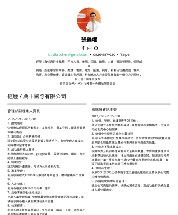 Resume Examples - 張鶴耀 birdbrother@gmail.com • Taipei 經歷:擔任過許多職務,門市人員、業務、採購、總務、人資、資訊管理員、管理部副 興趣:熱愛學習新事物、閱讀、電影、電玩、動漫、網球、和動物玩耍提倡:環保、教育、身心靈健康、資源導向型經濟、科技解放人力希望為社會進一份心力的同時...