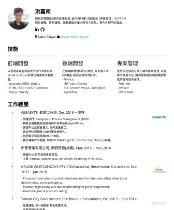 Web Developer Resume Examples - 洪嘉南 網頁前端開發|網頁後端開發|操作資料庫|流程設計|專案管理 | IELTS 6.0 個性樂觀、善於溝通,能夠聽取企業內部多方意見,整合各部門的需求。  Taipei, Taiwan sklackmn@gmail.com 技能 前端開發 以使用者最能夠接受的操作流程設計,以Call-t...