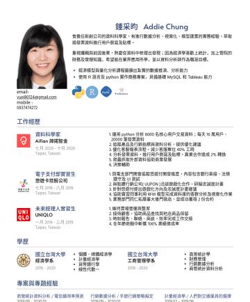 資料分析師 履歷範本 - email: vuej80124@gmail.com mobile :鍾采昀 Addie Chung 曾擔任新創公司的資料科學家,有進行數據分析、視覺化、模型建置的實務經驗,萃取過發票資料進行用戶側寫及貼標。 重視邏輯與前因後果,熱愛從資料中梳理出發現; 因為經濟學喜歡上統計,加上管院的財務及...