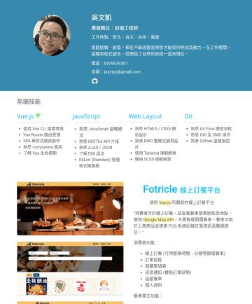 前端工程師 Front-End Developer 履歷範本 - 吳文凱 應徵職位:前端工程師 工作地點:新北、台北 喜歡挑戰、創造,相信不斷改變及學習才能保持熱忱及動力。在工作期間,接觸到程式語言,就開始了自學的旅程一直到現在。 電話:信箱:jazztyy@gmail.com 前端技能 Vue.js  使用 Vue CLI 建置環境 Vue Router...
