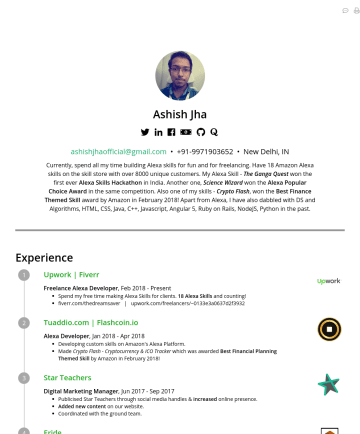 Alexa Developerの履歴書サンプル - Ashish Jha   ashishjhaofficial@gmail.com • New Delhi, IN Currently, spend all my time building Alexa skills for fun, freelancing and for the star...