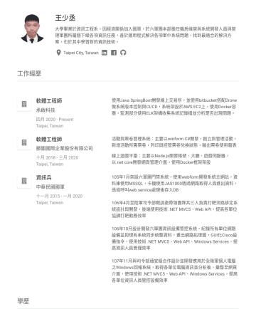 後端工程師 Resume Examples - 王少丞 大學畢業於資訊工程系,因經濟關係加入國軍,於六軍團本部擔任機房維管與系統開發人員與管理軍團所屬個下級各項資訊任務,善於運用程式解決各項軍中系統問題,找到最適合的解決方案,也於其中學習新的資訊技術。 Taipei City, Taiwan 專長摘要 C#開發經驗5年、Java開發經驗2...