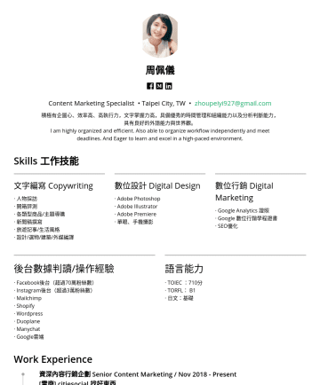 E-commerce, Illustrator, PremiereCS6, Photoshop CS6, Google Analytics, Google Drive, Medium, WordPress, Mailchimp Email Marketing, Shopify, Operations & Management, KOL Cooperation Management, 文案撰寫, 文案寫作, 文案發想、編輯企劃、數位內容經營、版權洽談、異業合作、活動策劃, Microsoft Office Resume Examples - 周佩儀 Content Marketing Specialist • Taipei City, TW • zhoupeiyi927@gmail.com 積極有企圖心、效率高、高執行力,文字掌握力高,具備優秀的時間管理和組織能力以及分析判斷能力,具有良好的外語能力與世界觀。 I am highl...