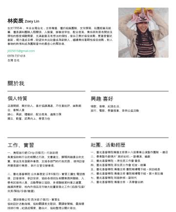 Resume Examples - 林奕辰 Zoey Lin 生於1995年, 來自台灣台北,畢業於臺北基督學院大眾傳播主修。擅於組織團隊、文字撰寫、社團經營及統籌。擅長調和團隊人際關係、人脈廣、辦事效率佳、配合度高、秉持原則並有開放及彈性的態度傾聽需要。 充滿創意及有想法的個性,使自己勇於接受挑戰 , 更喜愛嘗試創新,竭力達成...