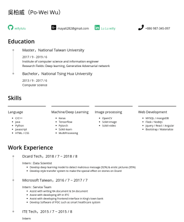 Researcher / Machine Learning Engineer / Data Scientist Resume Examples - 吳柏威(Po-Wei Wu) willylulu maya6282@gmail.com Lu Lu willy Education Master,National Taiwan University 2017 // 6 Institute of computer science and inf...