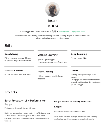 data engineer、data scientist Resume Examples - linsam  data engineer、data scientist • 台灣 • samlin266118@gmail.com Experience with data mining, machine learning, and web crawling. Hopes to focus...