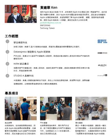 教學講師,簡報設計師 Resume Examples - 黃建華 Ken 使用 Apple 商品已超過 10 年,非常期待 Apple 來台灣設立第一間直營門市,由於是電子相關科系畢業,對於 Apple 的所有產品都有相當深的研究,退伍後也有機會到 Apple 台灣經銷商服務,希望能夠更了解 Apple 的軟體 、硬體、服務與使用者體驗,期待 App...