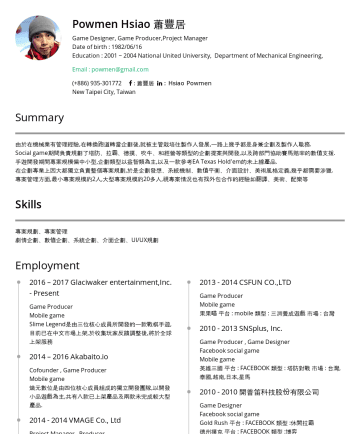 Resume Examples - Powmen Hsiao 蕭豐居 Game Designer/Game Producer/Project Manager/Mechanical Engineer Date of birth : 1982/06/16 Education : 2001 ~ 2004 National United...