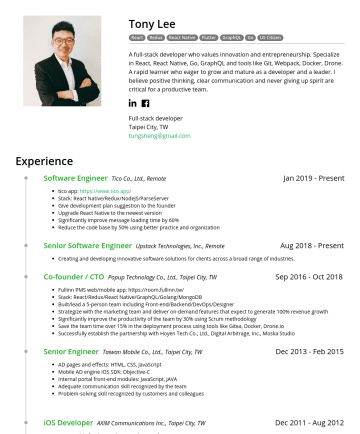 Full-stack developer, Mobile developer Resume Examples - Tony Lee React Redux React Native Flutter GraphQL Go US Citizen A full-stack developer who values innovation and entrepreneurship. Specialize in Re...