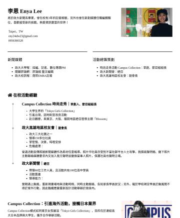 行銷企劃、企劃編輯、社群行銷、公關 Resume Examples - 李恩 Enya Lee 將於政大新聞系畢業,曾在校有3年的記者經驗,另外也曾在新創媒體任職編輯職位,喜歡接受新的挑戰,熱愛資訊豐富的世界! Taipei,TW eny24abo23@gmail.com新聞媒體 政大大學報:採編、記者、數位專題PM 關鍵評論網:評論組 藝文編輯 政大校訊報:商院...
