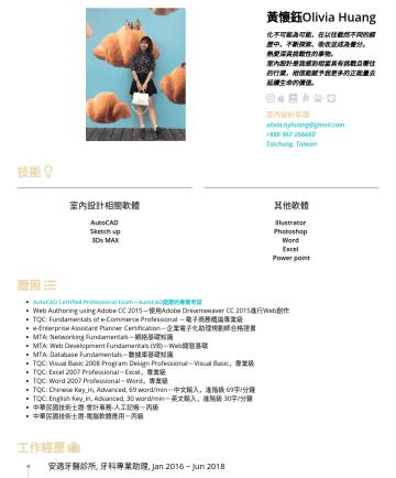 室內設計助理 Resume Examples - 黃懷鈺 Olivia Huang 化不可能為可能, 在以往截然不同的經歷中,不斷探索、吸收並成為養分。 熱愛深具挑戰性的事物。 室內設計是我感到相當具有挑戰且嚮往的行業,相信能賦予我更多的正能量去延續生命的價值。  室內設計助理 olivia.hyhuang@gmail.comTaichun...
