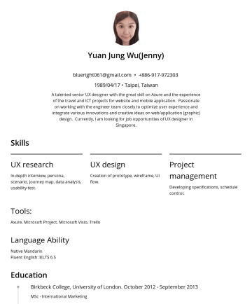 Resume Examples - Yuan Jung Wu(Jenny) blueright061@gmail.com •/04/17 • Taipei, Taiwan A talented senior UX designer with the great skill on Axure and the experience ...