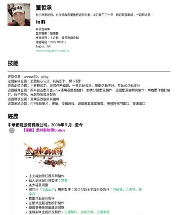 Exemples de CV en 資深遊戲企劃 - 董哲承 自小熱愛遊戲,也在遊戲產業擔任遊戲企劃,並且奮鬥了十年,歡迎與我聯絡,一起聊遊戲! 目前在職中 當前職務:副課長 應徵項目:主企劃、資深遊戲企劃 連絡電話:Taipei,TW soro1nin@yahoo.com.tw 技能 遊戲引擎:unrealED、unity 遊戲架構企劃:遊戲核...
