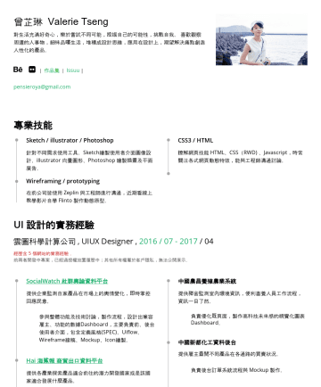 UI/UX Designer Resume Examples - 曾芷琳 Valerie Tseng 對生活充滿好奇心,樂於嘗試不同可能,挖掘自己的可能性,挑戰自我。 喜歡觀察周遭的人事物,細味品嚐生活,堆積成設計思維,應用在設計上,期望解決痛點創造人性化的產品。 | 連絡信箱: pensieroya@gmail.com 專業技能 Sketch / invi...