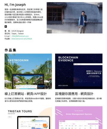 UI/UX Designer Resume Examples - Hi, I'm Joseph 一名因著對美感有追求,而從理工世界踏入設計圈的設計師,結合理工人的理性和對美的感性,擅長規劃介面互動流程與UI視覺設計,在Web、UI/UX設計領域已有6年以上的時間,並熱愛將自己的平面的設計稿轉成網頁,實踐是頗有成就感的一件事情! 職 稱:UI/UX Desig...