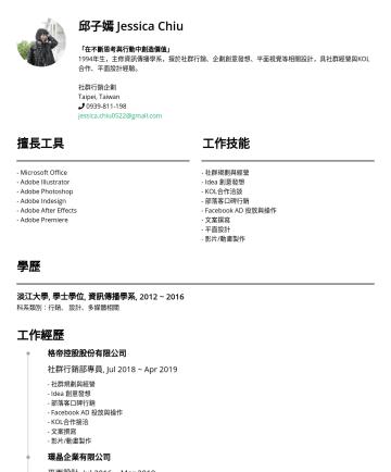 社群行銷企劃 Resume Examples - 邱子嫣 Jessica Chiu 「樂在途中,永不止息」 主修資訊傳播,擅於社群行銷、企劃創意發想、平面視覺等相關設計,具數位行銷企劃、社群經營與KOL合作經驗。 社群行銷企劃 Taipei, Taiwan jessica.chiu0522@gmail.com 工作經歷 社群編輯 Jul 20...